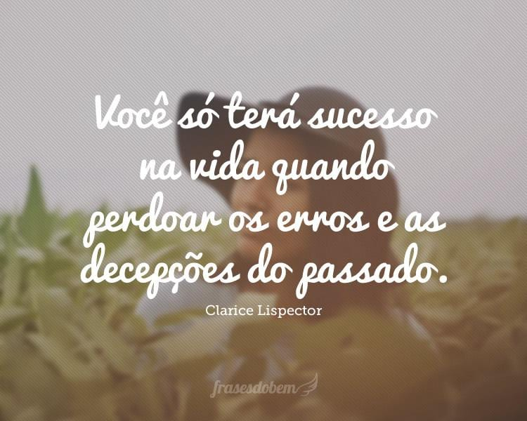 Você só terá sucesso na vida quando perdoar os erros e as decepções do passado.