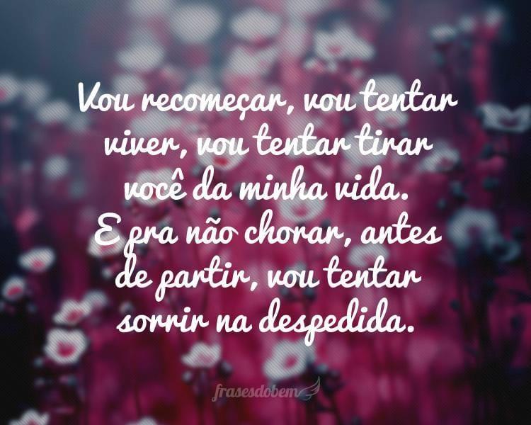 Vou recomeçar, vou tentar viver, vou tentar tirar você da minha vida. E pra não chorar, antes de partir, vou tentar sorrir na despedida.
