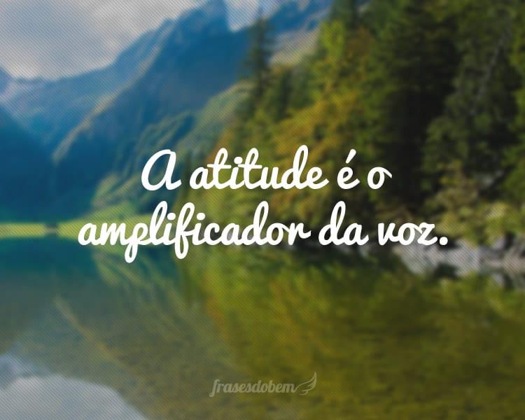 A atitude é o amplificador da voz.