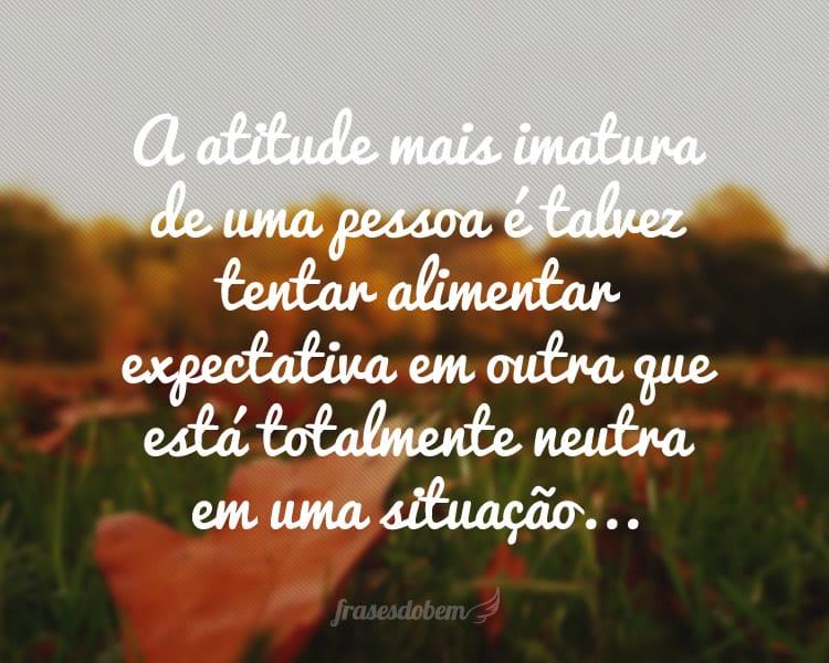 A atitude mais imatura de uma pessoa é talvez tentar alimentar expectativa em outra que está totalmente neutra em uma situação...