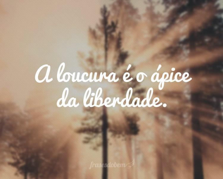 A loucura é o ápice da liberdade.