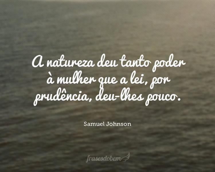 A natureza deu tanto poder à mulher que a lei, por prudência, deu-lhes pouco.