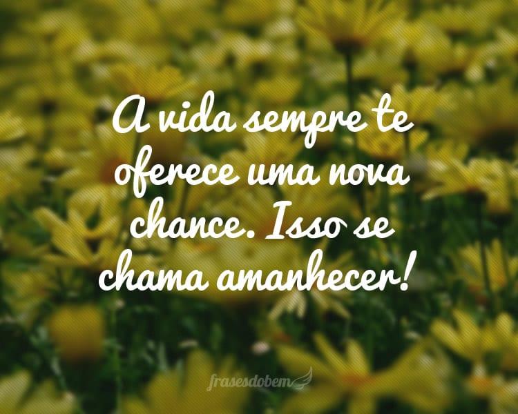 A vida sempre te oferece uma nova chance. Isso se chama amanhecer!