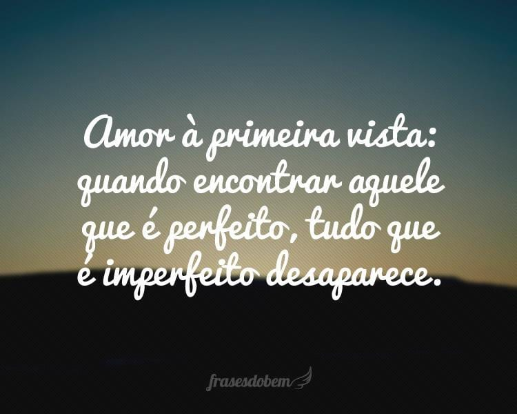 Amor à primeira vista: quando encontrar aquele que é perfeito, tudo que é imperfeito desaparece.