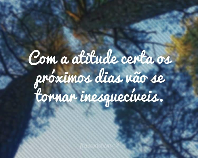 Com a atitude certa os próximos dias vão se tornar inesquecíveis.