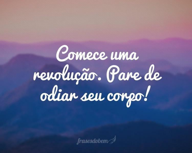 Comece uma revolução. Pare de odiar seu corpo!