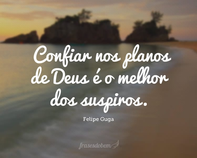 Confiar nos planos de Deus é o melhor dos suspiros.