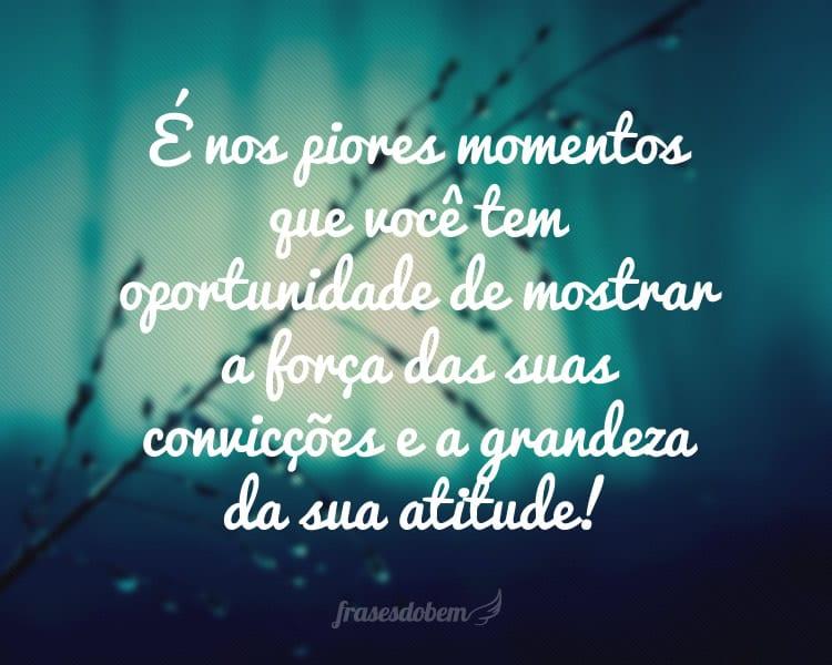 É nos piores momentos que você tem oportunidade de mostrar a força das suas convicções e a grandeza da sua atitude!