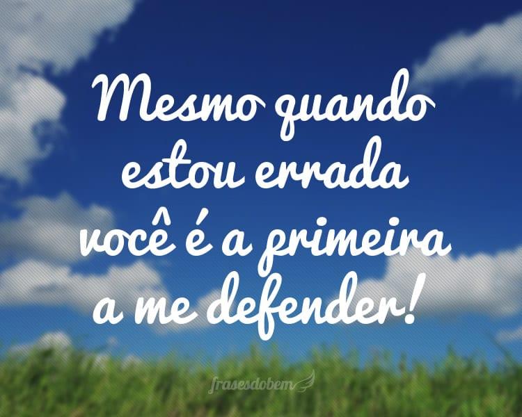 Mesmo quando estou errada você é a primeira a me defender!