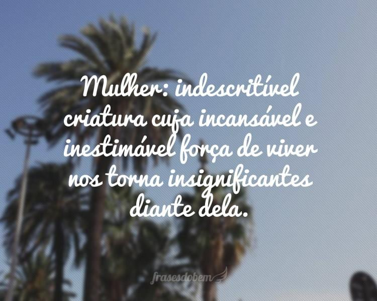 Mulher: indescritível criatura cuja incansável e inestimável força de viver nos torna insignificantes diante dela.