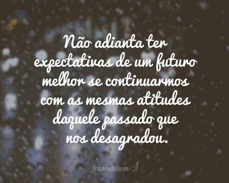 Não adianta ter expectativas de um futuro melhor se continuarmos com as mesmas atitudes daquele passado que nos desagradou.