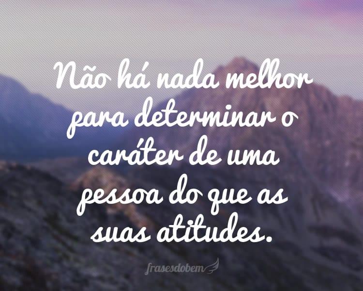 Não há nada melhor para determinar o caráter de uma pessoa do que as suas atitudes.