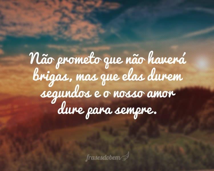 Não prometo que não haverá brigas, mas que elas durem segundos e o nosso amor dure para sempre.