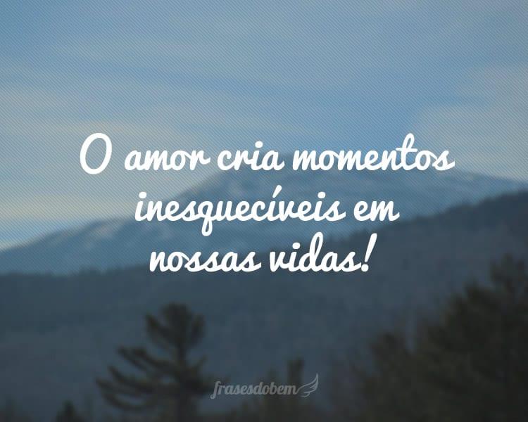 O amor cria momentos inesquecíveis em nossas vidas!