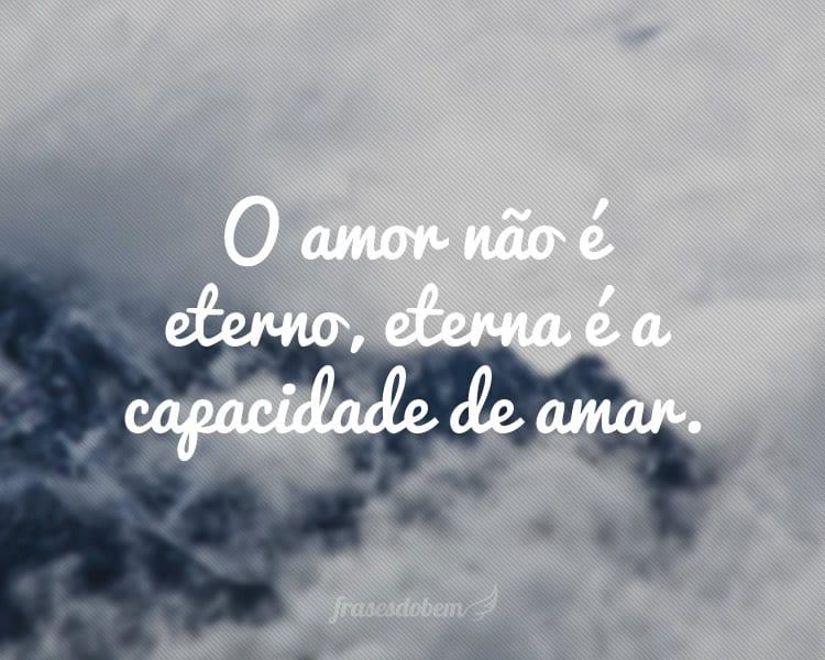 O amor não é eterno, eterna é a capacidade de amar.