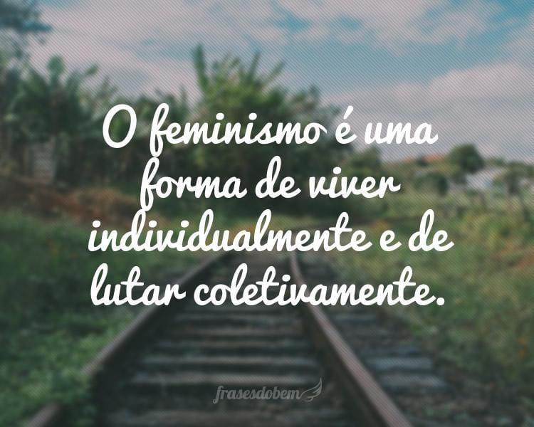 O feminismo é uma forma de viver individualmente e de lutar coletivamente.