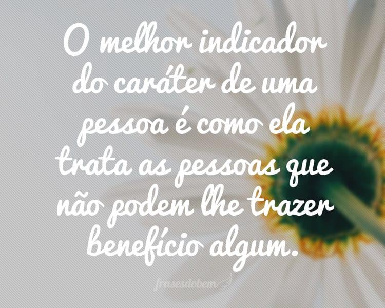 O melhor indicador do caráter de uma pessoa é como ela trata as pessoas que não podem lhe trazer benefício algum.