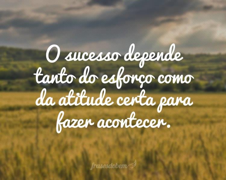 O sucesso depende tanto do esforço como da atitude certa para fazer acontecer.