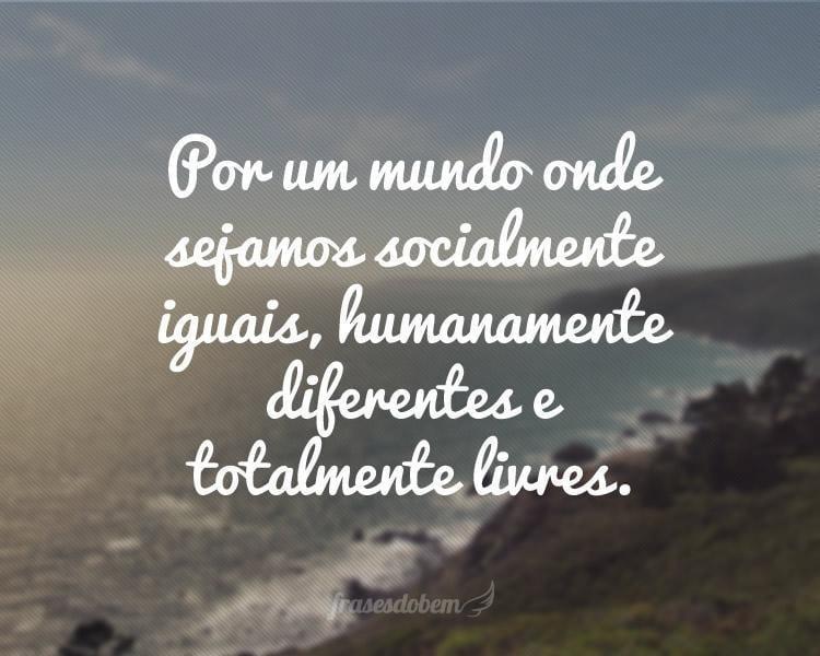 Por um mundo onde sejamos socialmente iguais, humanamente diferentes e totalmente livres.