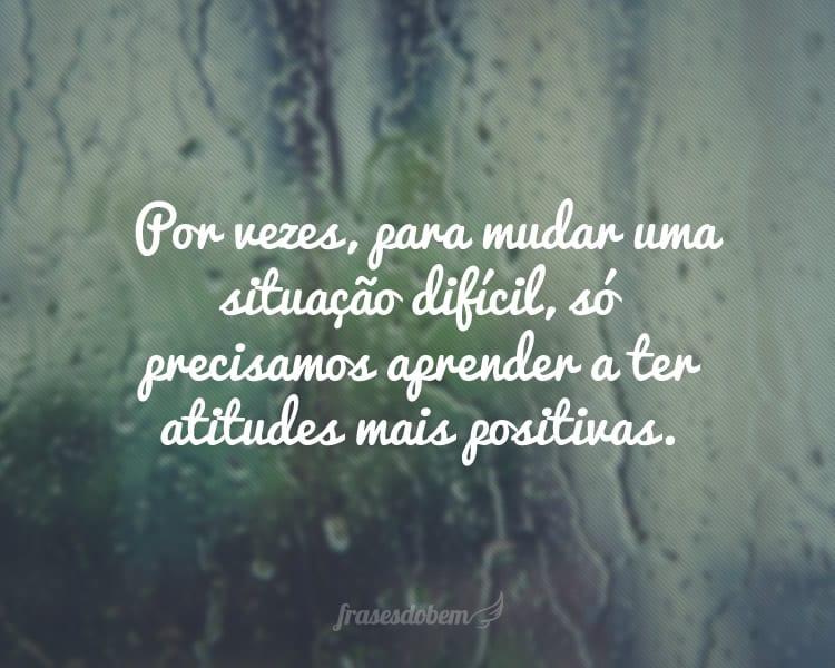 Por vezes, para mudar uma situação difícil, só precisamos aprender a ter atitudes mais positivas.