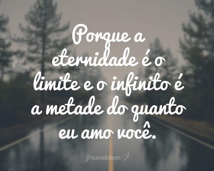 Porque a eternidade é o limite e o infinito é a metade do quanto eu amo você.