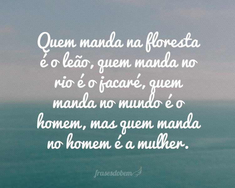 Quem manda na floresta é o leão, quem manda no rio é o jacaré, quem manda no mundo é o homem, mas quem manda no homem é a mulher.