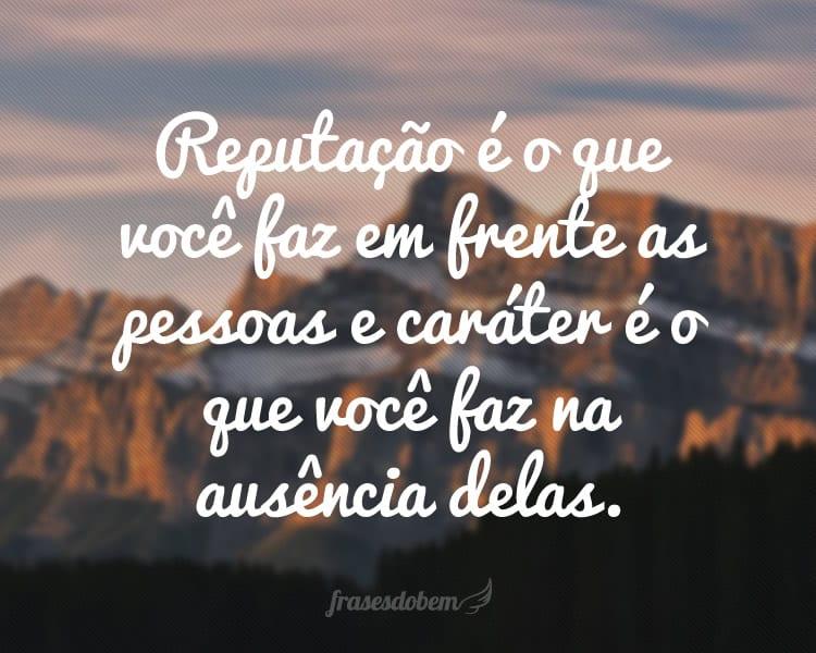 Reputação é o que você faz em frente as pessoas e caráter é o que você faz na ausência delas.