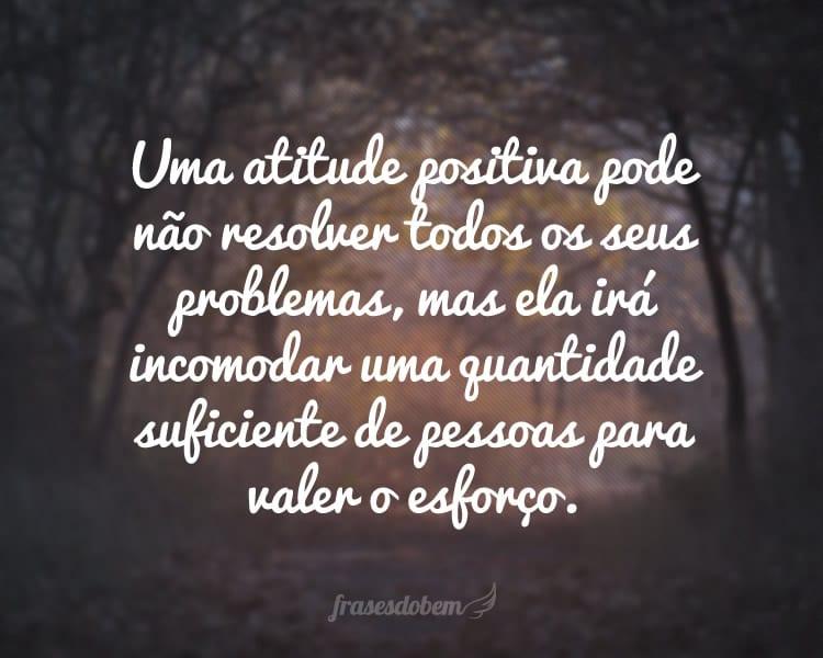 Uma atitude positiva pode não resolver todos os seus problemas, mas ela irá incomodar uma quantidade suficiente de pessoas para valer o esforço.