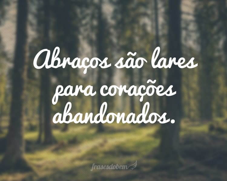 Abraços são lares para corações abandonados.