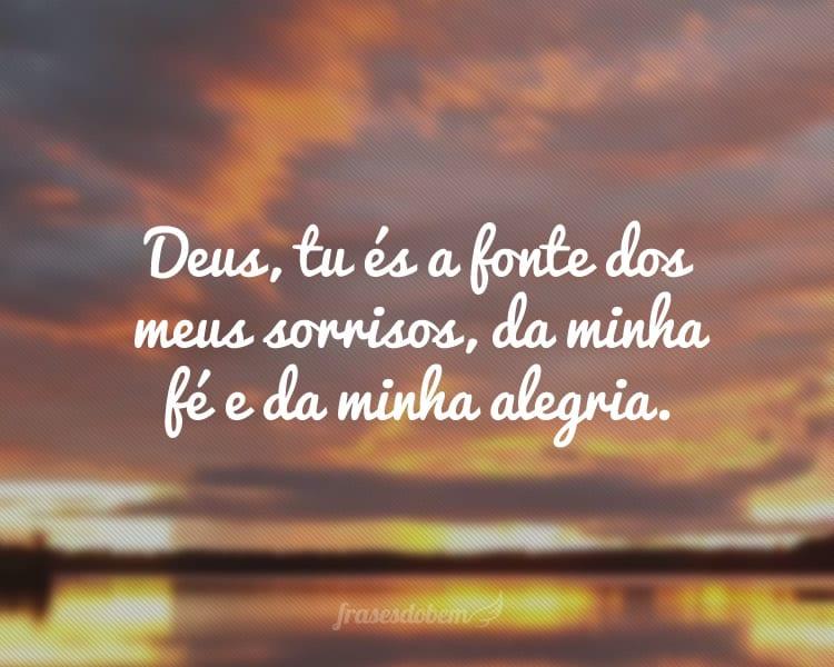 Deus, tu és a fonte dos meus sorrisos, da minha fé e da minha alegria.