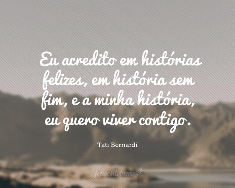 Eu acredito em histórias felizes, em história sem fim, e a minha história, eu quero viver contigo.
