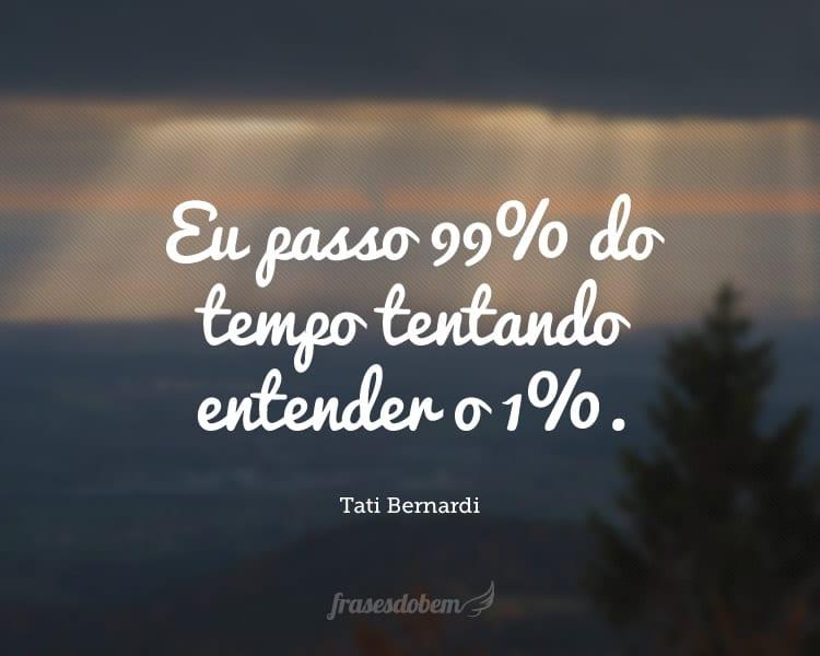 Eu passo 99% do tempo tentando entender o 1%.