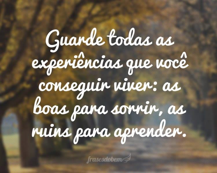 Guarde todas as experiências que você conseguir viver: as boas para sorrir, as ruins para aprender.