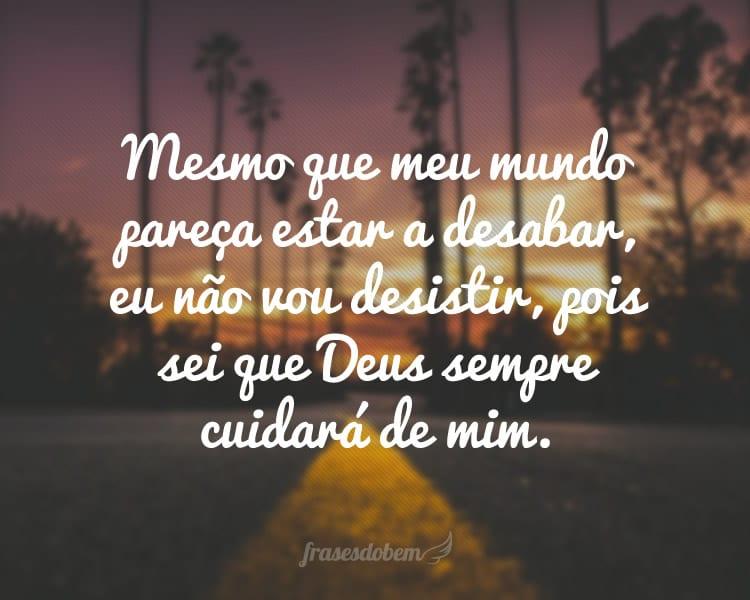 Mesmo que meu mundo pareça estar a desabar, eu não vou desistir, pois sei que Deus sempre cuidará de mim.