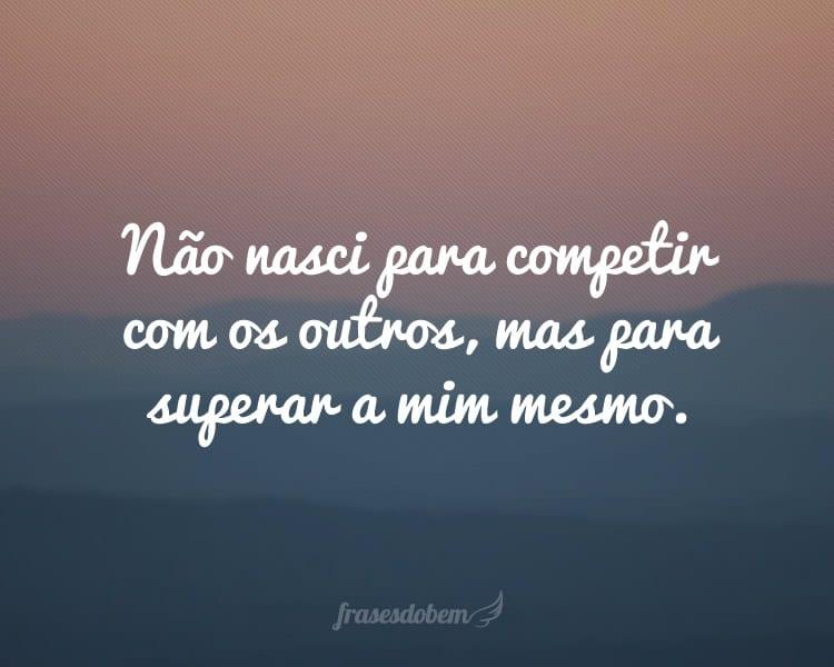 Não nasci para competir com os outros, mas para superar a mim mesmo.