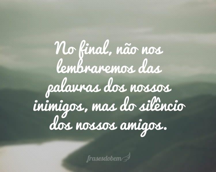 No final, não nos lembraremos das palavras dos nossos inimigos, mas do silêncio dos nossos amigos.