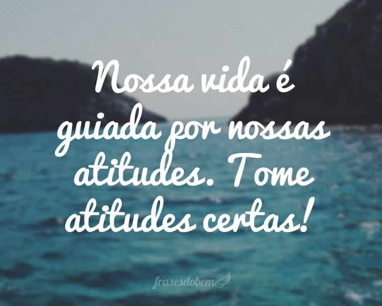 Nossa vida é guiada por nossas atitudes. Tome atitudes certas!