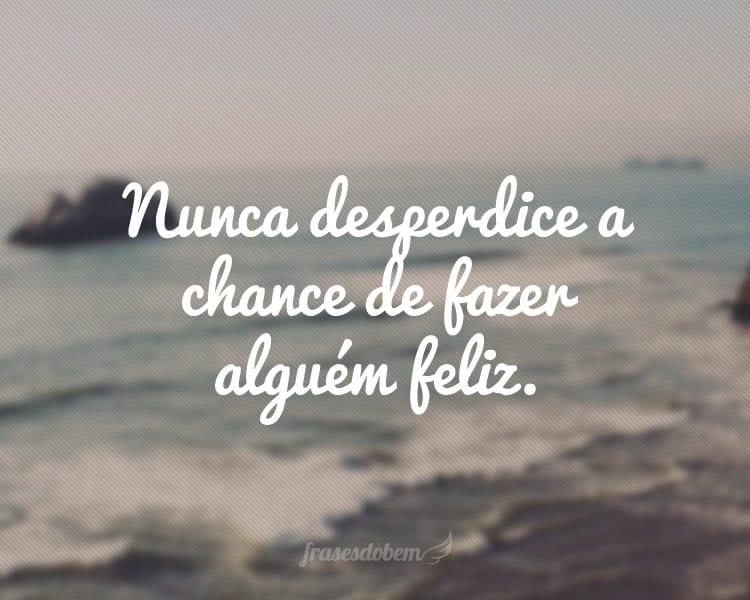 Nunca desperdice a chance de fazer alguém feliz.