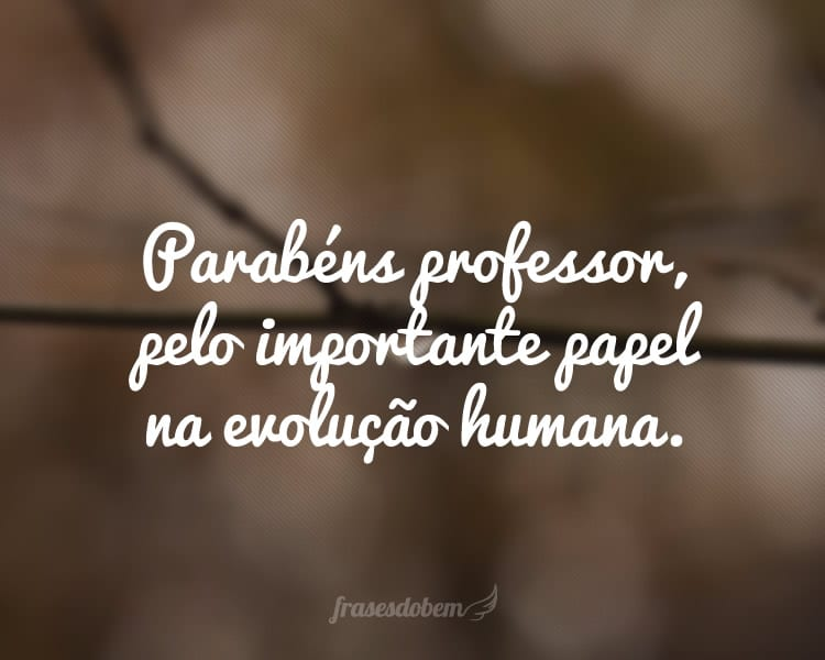 Parabéns professor, pelo importante papel na evolução humana.