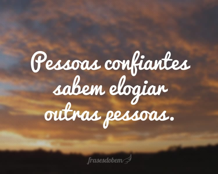 Pessoas confiantes sabem elogiar outras pessoas.