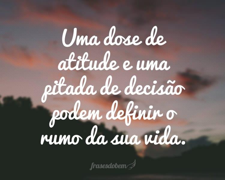 Uma dose de atitude e uma pitada de decisão podem definir o rumo da sua vida.