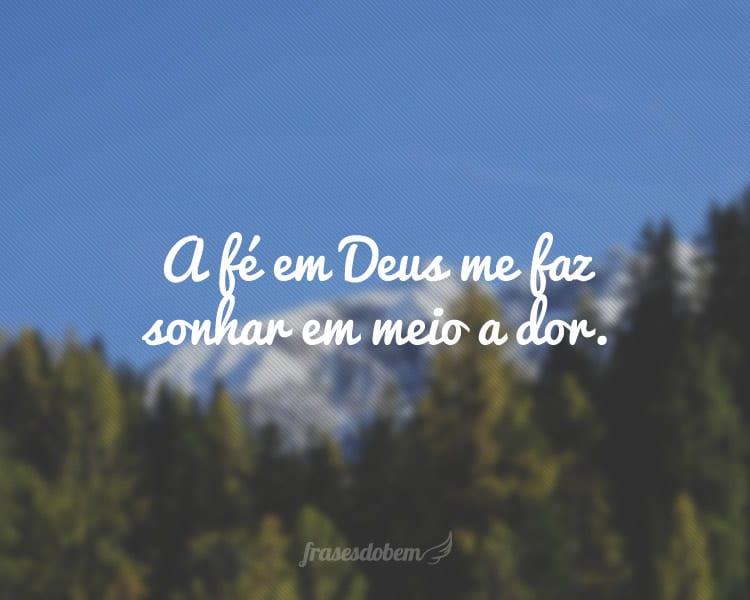 A fé em Deus me faz sonhar em meio a dor.