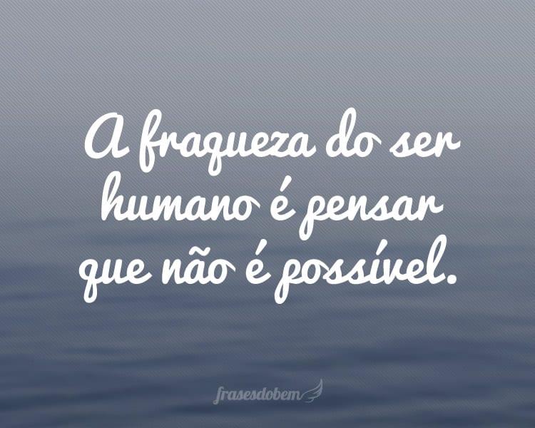 A fraqueza do ser humano é pensar que não é possível.