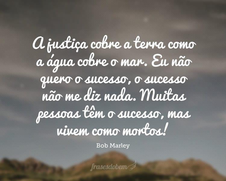 A justiça cobre a terra como a água cobre o mar. Eu não quero o sucesso, o sucesso não me diz nada. Muitas pessoas têm o sucesso, mas vivem como mortos!