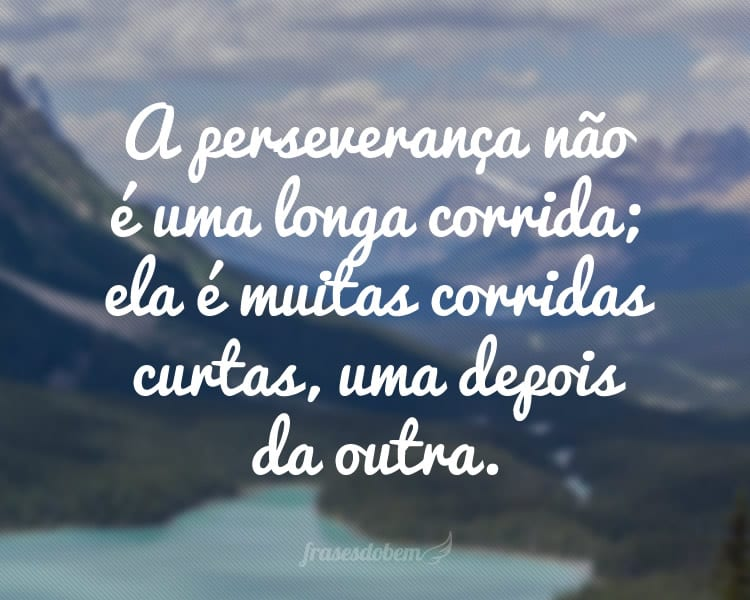 A perseverança não é uma longa corrida; ela é muitas corridas curtas, uma depois da outra.