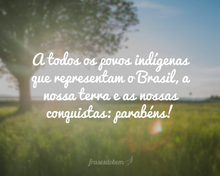 A todos os povos indígenas que representam o Brasil, a nossa terra e as nossas conquistas: parabéns!