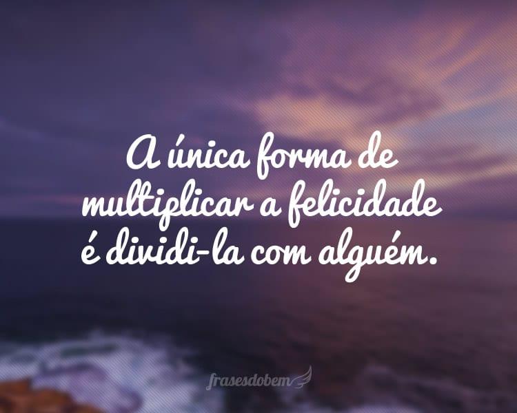 A única forma de multiplicar a felicidade é dividi-la com alguém.