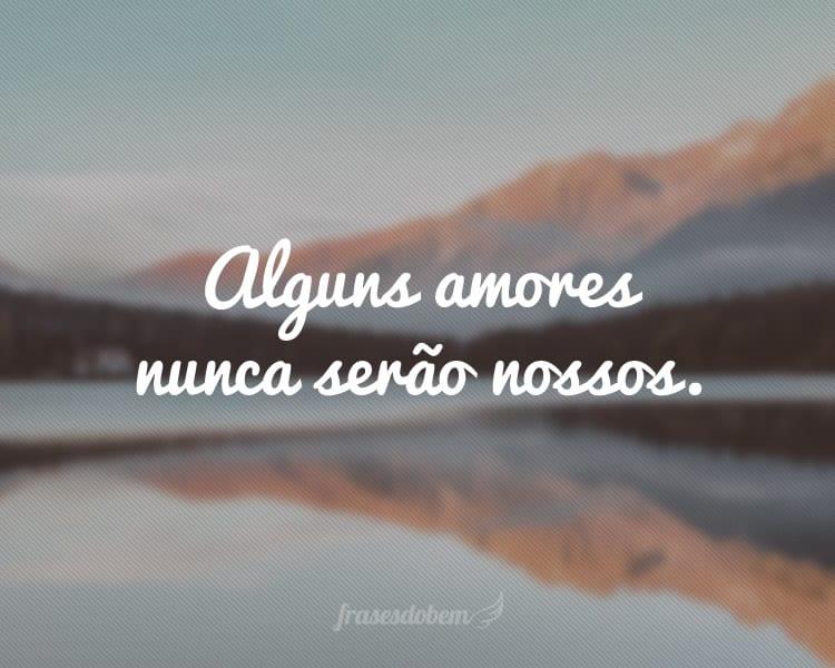 Alguns amores nunca serão nossos.