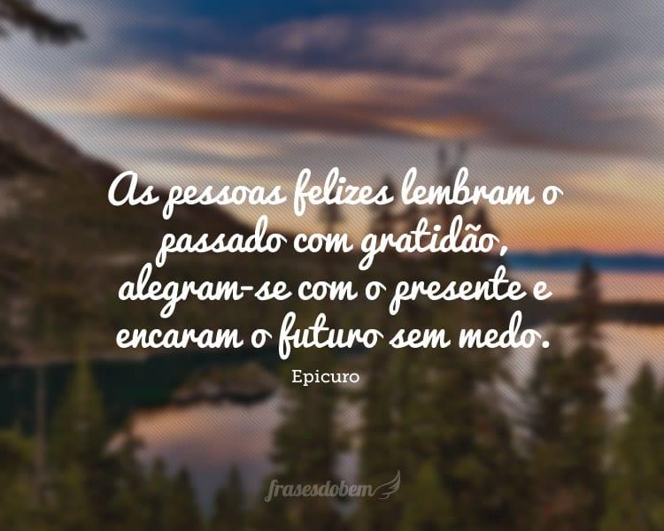 As pessoas felizes lembram o passado com gratidão, alegram-se com o presente e encaram o futuro sem medo.