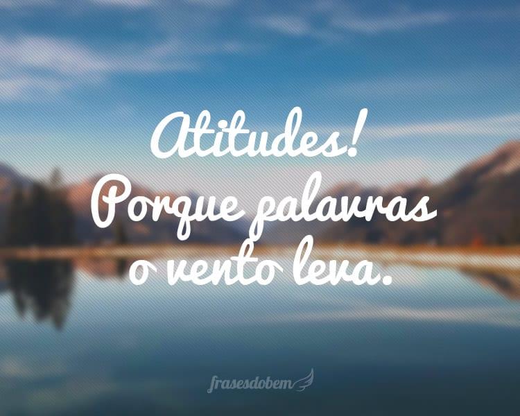 Atitudes! Porque palavras o vento leva.
